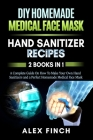 DIY Homemade Medical Face Mask and a Perfect Hand Sanitizer: 2 Books in 1: A Complete Guide On How To Make Your Own Hand Sanitizers and a Perfect Home Cover Image