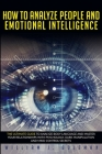 How to Analyze People and Emotional Intelligence: he Ultimate Guide to Analyze Body Language and Master Your Relationships with Psychology, Dark Manip Cover Image