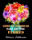 Libro de Colorear Para Adultos Flores: Libro de colorear para Adultos, maravillosas diseños patrones de flores Para Calmar El Alma Y Aliviar El Estrés Cover Image