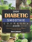 2000 Diabetic Smoothie Cookbook: 2000 Days Healthy And Delicious Diabetic Smoothie Recipes Cover Image