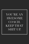 You're an Awesome Coach. Keep That Shit Up: Blank Lined Notebook. Funny appreciation gift for women or men, thank you or retirement idea for any sport Cover Image