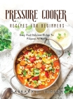Pressure Cooker Recipes for Beginners: Easy And Delicious Dishes To Prepare At Home Cover Image