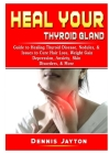 Heal your Thyroid Gland: Guide to Healing Thyroid Disease, Nodules, & Issues to Cure Hair Loss, Weight Gain, Depression, Anxiety, Skin Disorder Cover Image
