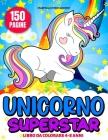 Unicorno SUPERSTAR: Il Grande Libro da Colorare per Bambini dai 4-8 anni. 150 Pagine di Straordinari Disegni per Vivere Momenti di Relax e Cover Image