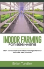 INDOOR FARMING for beginners: Start and Succeed in an indoor Farming Enterprise and make your job easier Cover Image