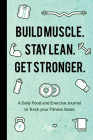 Build Muscle. Stay Lean. Get Stronger.: A Daily Food and Exercise Journal to Track Your Fitness Goals Cover Image