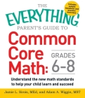 The Everything Parent's Guide to Common Core Math Grades 6-8: Understand the New Math Standards to Help Your Child Learn and Succeed (Everything®) Cover Image