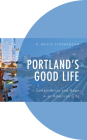 Portland's Good Life: Sustainability and Hope in an American City (Environment and Society) Cover Image