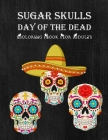 Sugar Skulls Day Of The Dead Coloring Book For Adults: 50+ Intricate Sugar Skulls Dia De Los Muertos Designs for Stress Relief and Relaxation Gift Cover Image