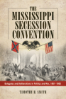 The Mississippi Secession Convention: Delegates and Deliberations in Politics and War, 1861-1865 Cover Image