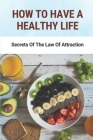 How To Have A Healthy Life: Secrets Of The Law Of Attraction: How To Improve The Best Health Cover Image