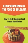 Uncovering The Food Of Bulgaria: How To Taste Bulgarian Food In Your Own Kitchen: Bulgarian Cooking Recipes Cover Image