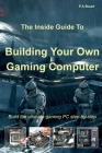 The Inside Guide to Building Your Own Gaming Computer Cover Image