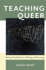 Teaching Queer: Radical Possibilities for Writing and Knowing (Composition, Literacy, and Culture) Cover Image