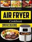 Air Fryer Cookbook: 1000 Day Delicious, Quick & Easy Air Fryer Recipes for Everyone: Easy Air Fryer Cookbook for Beginners: Healthy Air Fr Cover Image