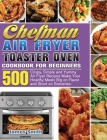 Chefman Air Fryer Toaster Oven Cookbook for Beginners: 500 Crispy, Simple and Yummy Air Fryer Recipes Make Your Healthy Meals Big on Flavor and Short Cover Image