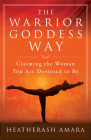 The Warrior Goddess Way: Claiming the Woman You Are Destined to Be (Warrior Goddess Training) Cover Image