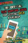 The Official Teen Survival Guide For Getting Over A Breakup: 22 Steps You Can Take Right Now to Begin Healing Cover Image