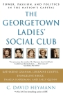 The Georgetown Ladies' Social Club: Power, Passion, and Politics in the Nation's Capital Cover Image