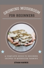 Growing Mushroom for Beginners: A complete guide to beginner grower in mushroom farming Cover Image