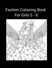 Fashion Colouring Book For Girls 5 - 8: Fun Coloring Pages For Girls and Kids Beauty Fashion Style Cover Image