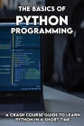 The Basics Of Python programming: A Crash Course Guide To Learn Python In A Short Time: Python Programming Crash Course Cover Image