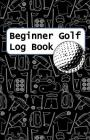 Beginner Golf Log Book: Learn To Track Your Stats and Improve Your Game for Your First 20 Outings Great Gift for Golfers - Lotta Golf Gear Cover Image