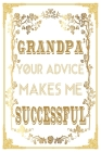 Grandpa Your Advice Makes Me Successful: Grandpa's Valuable Advice can Change your Life ... And Maybe the World. Great Book For Fathers Day, Birthday Cover Image