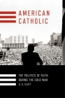 American Catholic: The Politics of Faith During the Cold War Cover Image