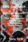 BBQ Cookbook: Become A Master Of Bbq, The Best Recipes, All The Tips To Impress Your Guests Cover Image