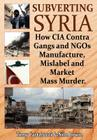 Subverting Syria: How CIA Contra Gangs and Ngo's Manufacture, Mislabel and Market Mass Murder Cover Image