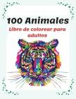 100 Animales Libro de colorear para adultos: Relájate y fomenta la creatividad con más de 100 Páginas para colorear con fantásticos Animales, Libro de Cover Image