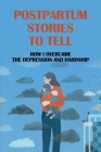 Postpartum Stories To Tell: How I Overcame The Depression And Hardship: Journey To Find And Remake After Birth Cover Image