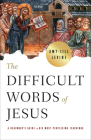 The Difficult Words of Jesus: A Beginner's Guide to His Most Perplexing Teachings Cover Image