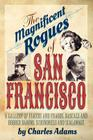The Magnificent Rogues of San Francisco: A Gallery of Fakers and Frauds, Rascals and Robber Barons, Scoundrels and Scalawags Cover Image