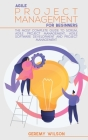 Agile Project Management for Beginners: A Complete Beginners Guide to Master Agile Project Principles, Agile Project Scope and Agile Software Developm Cover Image