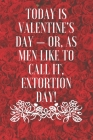 Today is Valentine's Day - or, as men like to call it, Extortion Day!: Funny Valentines day, gift for her and for him, perfect as a gift for your part Cover Image