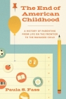 The End of American Childhood: A History of Parenting from Life on the Frontier to the Managed Child Cover Image