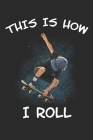 This is How I Roll: Lined Journal 6x9 Inches 120 Pages Notebook Paperback with Skater Skating Skateboard Skateboarder Cover Image