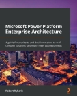 Microsoft Power Platform Enterprise Architecture: A guide for architects and decision makers to craft complex solutions tailored to meet business need Cover Image