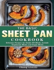 The Basic Sheet Pan Cookbook: Delicious Recipes for Hands-Off Meals, Include Vegetarian Meals and Vegan Meals Cover Image