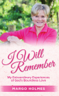 I Will Remember: My Extraordinary Experiences of God's Boundless Love Cover Image