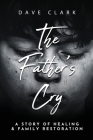 The Father's Cry: A Father's Story of Self-Healing and Family Restoration Cover Image