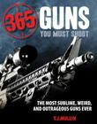 365 Guns You Must Shoot: The Most Sublime, Weird, and Outrageous Guns Ever Cover Image