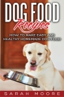 Dog Food Recipes: How to Make Easy and Healthy Homemade Dog Food Cover Image