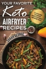 Your Favorite Keto Air Fryer Recipes: All The Delicious Keto Airfryer Recipes You Can Make At Home Without Hassle! Cover Image
