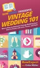 Vintage Wedding 101: How to Plan an Authentic Vintage Wedding from Start to Finish with Love, Grace, and Style Cover Image