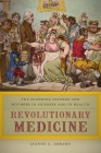 Revolutionary Medicine: The Founding Fathers and Mothers in Sickness and in Health Cover Image
