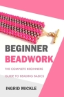 Begginer Beadwork: The Complete Beginners Guide to Beading Basics Cover Image