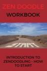 Zen Doodle Workbook: Introduction To ZenDoodling - How to Start: Zentangle Tutorial Cover Image